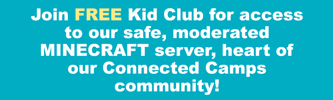 Free access to our safe, moderated Minecraft server, home base for our Connected Camps community.